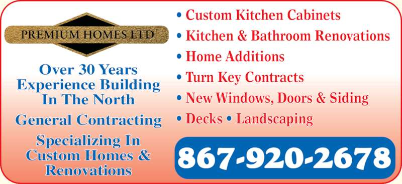 Premium Homes Ltd (867-920-2678) - Display Ad - ? Kitchen & Bathroom Renovations ? Home Additions ? Turn Key Contracts ? New Windows, Doors & Siding ? Decks ? Landscaping ? Custom Kitchen Cabinets 867-920-2678 Over 30 Years Experience Building In The North General Contracting Specializing In Custom Homes & Renovations