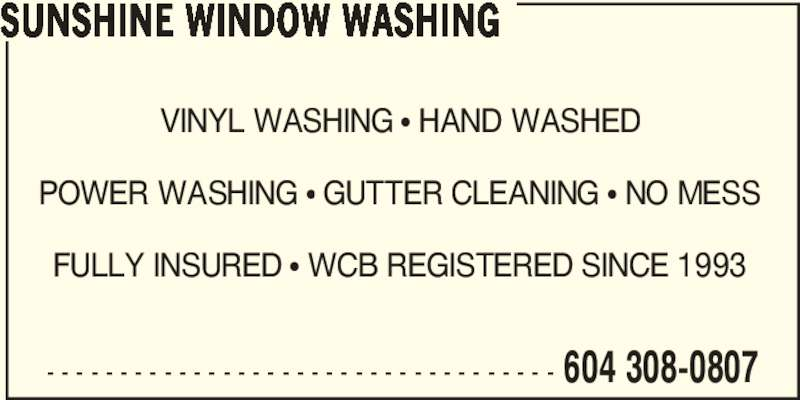 Sunshine Window Washing (6043080807) - Display Ad - POWER WASHING ? GUTTER CLEANING ? NO MESS FULLY INSURED ? WCB REGISTERED SINCE 1993 - - - - - - - - - - - - - - - - - - - - - - - - - - - - - - - - - - - 604 308-0807 SUNSHINE WINDOW WASHING VINYL WASHING ? HAND WASHED