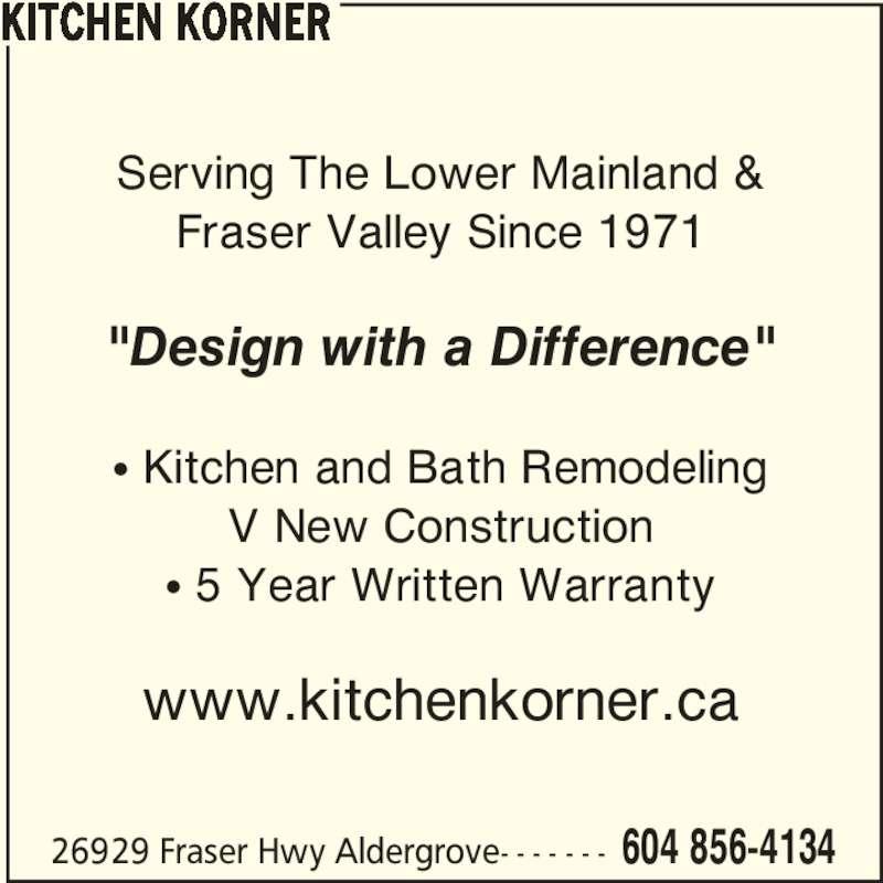 "Kitchen Korner (6048564134) - Display Ad - 26929 Fraser Hwy Aldergrove- - - - - - - 604 856-4134 Serving The Lower Mainland & Fraser Valley Since 1971 ? Kitchen and Bath Remodeling V New Construction ? 5 Year Written Warranty www.kitchenkorner.ca KITCHEN KORNER ""Design with a Difference"""