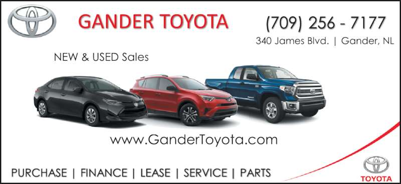 Gander Toyota (709-256-7177) - Display Ad - 340 James Blvd, Gander, NL   On the road to the airport www.GanderToyota.com NEW & USED Sales  TOYOTA (709) 256-7177 PURCHASE  |  FINANCE  |  LEASE  |  SERVICE  |  PARTS   GANDER TOYOTA