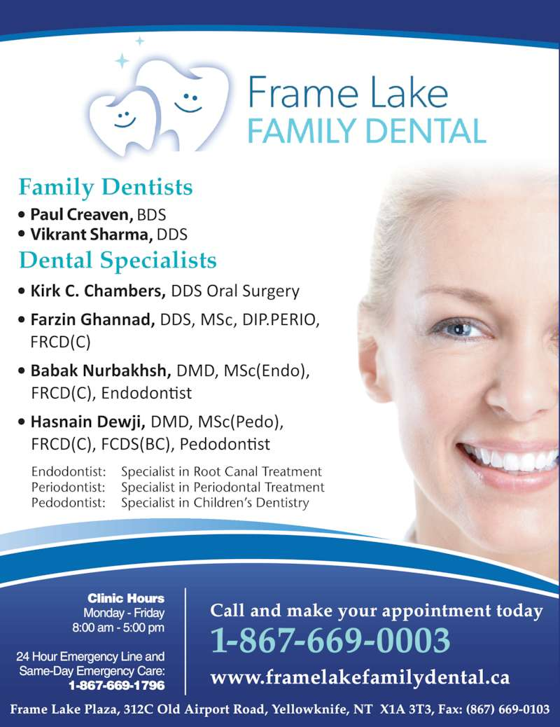 Frame Lake Family Dental (8676690003) - Display Ad - Clinic Hours Monday - Friday 8:00 am - 5:00 pm 24 Hour Emergency Line and Same-Day Emergency Care: 1-867-669-1796 Call and make your appointment today 1-867-669-0003 www.framelakefamilydental.ca Dental Specialists Endodontist: Specialist in Root Canal Treatment * Frame Lake Family Dental is owned and operated by Dr. H.M. Adam, Adam Dental ClinicFrame Lake Plaza, 312C Old Airport Road, Yellowknife, NT  X1A 3T3, Fax: (867) 669-0103 Periodontist: Specialist in Periodontal Treatment Pedodontist: Specialist in Children?s Dentistry Paul Creaven Vikrant Sharma Family Dentists Frame  Lake Family   Dental Clinic Hours Monday - Friday 8:00 am - 5:00 pm 24 Hour Emergency Line and Same-Day Emergency Care: 1-867-669-1796 Call and make your appointment today 1-867-669-0003 www.framelakefamilydental.ca Frame Lake Plaza, 312c Old Airport Road, Yellowknife, NT  X1A 3T3, Fax: (867) 669-0103