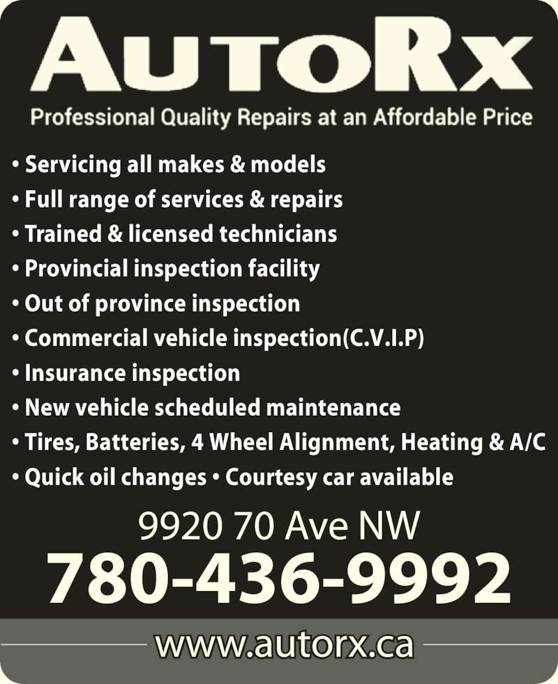 AutoRx Repair Centres Ltd (780-436-9992) - Display Ad - www.autorx.ca 9920 70 Ave NW 780-436-9992 ? Servicing all makes & models ? Full range of services & repairs ? Trained & licensed technicians ? Provincial inspection facility ? Out of province inspection ? Commercial vehicle inspection(C.V.I.P) ? Insurance inspection ? New vehicle scheduled maintenance ? Tires, Batteries, 4 Wheel Alignment, Heating & A/C ? Quick oil changes ? Courtesy car available