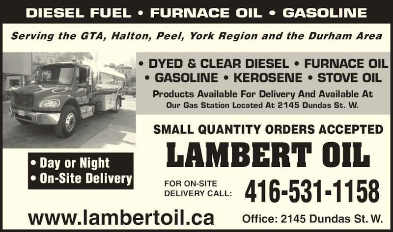 Lambert Oil Ltd (416-531-1158) - Display Ad - DIESEL FUEL ? FURNACE OIL ? GASOLINE www.lambertoil.ca Office: 2145 Dundas St. W. SMALL QUANTITY ORDERS ACCEPTED 416-531-1158FOR ON-SITEDELIVERY CALL: Serving the GTA, Halton, Peel, York Region and the Durham Area ? DYED & CLEAR DIESEL ? FURNACE OIL ? GASOLINE ? KEROSENE ? STOVE OIL LAMBERT OIL Products Available For Delivery And Available At Our Gas Station Located At 2145 Dundas St. W. ? Day or Night ? On-Site Delivery