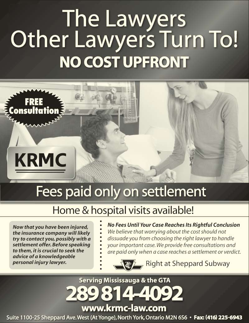 Kronis Rotsztain Margles Cappel LLP (905-819-8153) - Display Ad - Fees paid only on settlement Home & hospital visits available! the insurance company will likely try to contact you, possibly with a settlement offer. Before speaking to them, it is crucial to seek the advice of a knowledgeable personal injury lawyer. No Fees Until Your Case Reaches Its Rightful Conclusion We believe that worrying about the cost should not dissuade you from choosing the right lawyer to handle Now that you have been injured, your important case. We provide free consultations and are paid only when a case reaches a settlement or verdict. FREE Consultation Serving Mississauga & the GTA Right at Sheppard Subway  Suite 1100-25 Sheppard Ave. West (At Yonge), North York, Ontario M2N 6S6  ?  Fax: (416) 225-6943 289 814-4092 www.krmc-law.com The Lawyers Other Lawyers Turn To! NO COST UPFRONT
