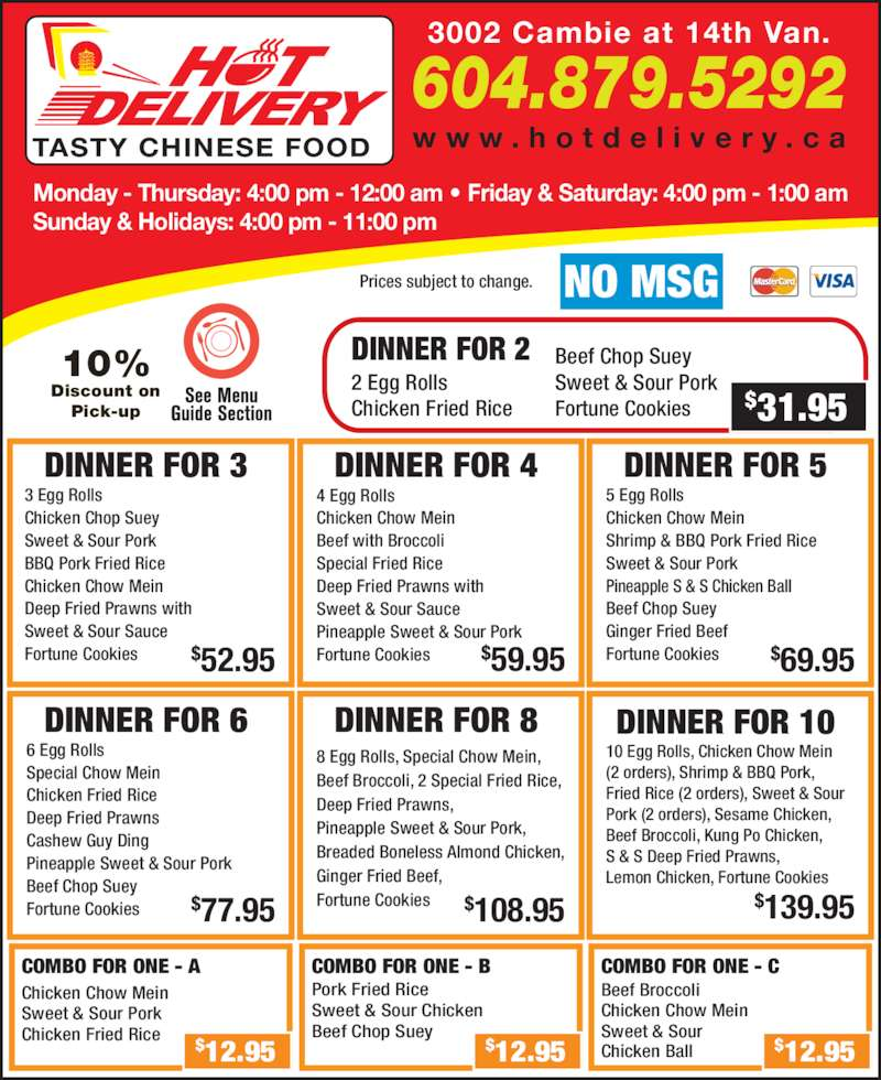 Hot Delivery Chinese Food (604-879-5292) - Display Ad - Monday - Thursday: 4:00 pm - 12:00 am ? Friday & Saturday: 4:00 pm - 1:00 am Sunday & Holidays: 4:00 pm - 11:00 pm 3002 Cambie at 14th Van. 604.879.5292 w w w . h o t d e l i v e r y . c aTASTY CHINESE FOOD 10%  Discount on  Pick-up NO MSGPrices subject to change. DINNER FOR 3 3 Egg Rolls Sweet & Sour Pork BBQ Pork Fried Rice Chicken Chop Suey Chicken Chow Mein Deep Fried Prawns with Sweet & Sour Sauce Fortune Cookies $52.95 DINNER FOR 6 6 Egg Rolls Special Chow Mein Chicken Fried Rice Deep Fried Prawns Cashew Guy Ding Pineapple Sweet & Sour Pork Beef Chop Suey Fortune Cookies $77.95 DINNER FOR 8 8 Egg Rolls, Special Chow Mein,  Beef Broccoli, 2 Special Fried Rice,  Deep Fried Prawns,  Pineapple Sweet & Sour Pork,  Breaded Boneless Almond Chicken,  Ginger Fried Beef,  Fortune Cookies $108.95 DINNER FOR 10 10 Egg Rolls, Chicken Chow Mein  (2 orders), Shrimp & BBQ Pork,  Fried Rice (2 orders), Sweet & Sour  Pork (2 orders), Sesame Chicken,  Beef Broccoli, Kung Po Chicken,  S & S Deep Fried Prawns,  Lemon Chicken, Fortune Cookies $139.95 DINNER FOR 4 4 Egg Rolls Chicken Chow Mein Beef with Broccoli Special Fried Rice Deep Fried Prawns with Sweet & Sour Sauce Pineapple Sweet & Sour Pork Fortune Cookies $59.95 DINNER FOR 5 5 Egg Rolls Chicken Chow Mein Shrimp & BBQ Pork Fried Rice Sweet & Sour Pork Pineapple S & S Chicken Ball Beef Chop Suey Ginger Fried Beef Fortune Cookies $69.95 COMBO FOR ONE - A Chicken Chow Mein Sweet & Sour Pork Chicken Fried Rice $12.95 COMBO FOR ONE - B Pork Fried Rice Sweet & Sour Chicken Beef Chop Suey $12.95 COMBO FOR ONE - C Beef Broccoli Chicken Chow Mein Sweet & Sour Chicken Ball $12.95 DINNER FOR 2 2 Egg Rolls Chicken Fried Rice Beef Chop Suey Sweet & Sour Pork Fortune Cookies $31.95