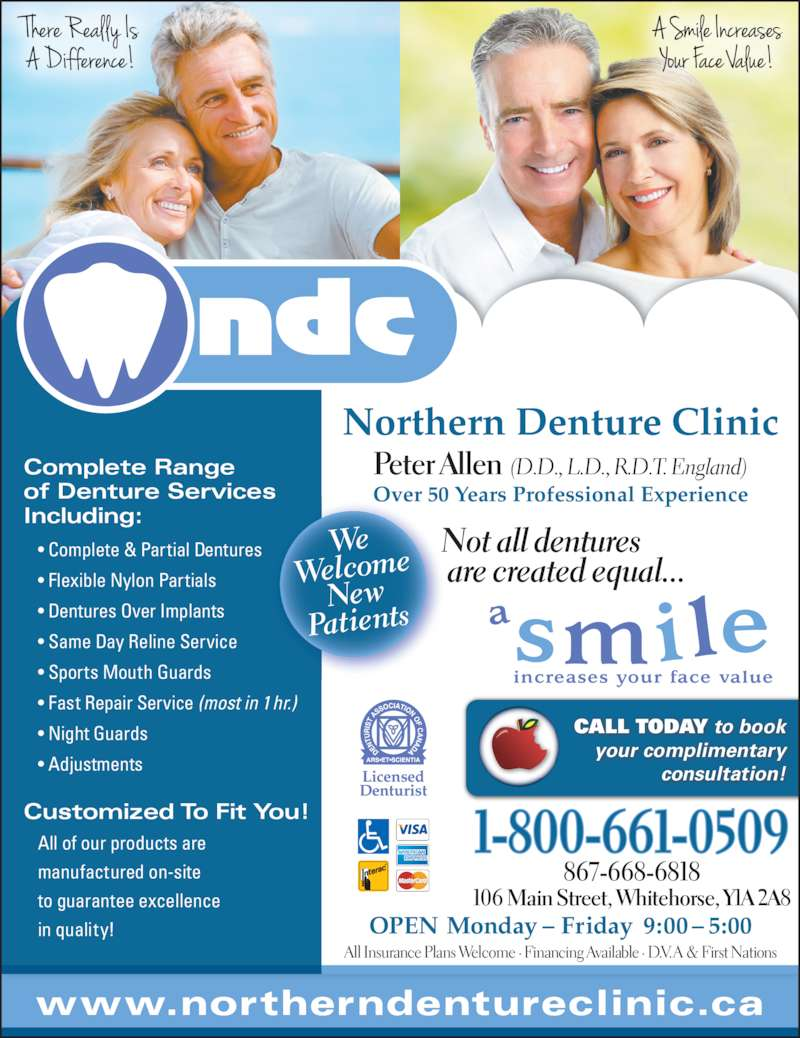 Northern Denture Clinic (867-668-6818) - Display Ad - are created equal... All Insurance Plans Welcome ? Financing Available ? D.V. A & First Nations www.northerndentureclinic.ca 106 Main Street, Whitehorse, Y1A 2A8 Not all dentures Complete Range of Denture Services Including: ? Complete & Partial Dentures ? Flexible Nylon Partials ? Dentures Over Implants ? Same Day Reline Service ? Sports Mouth Guards ? Night Guards ? Adjustments Peter Allen  (D.D., L.D., R.D.T. England) Over 50 Years Professional Experience Customized To Fit You! All of our products are manufactured on-site  to guarantee excellence in quality! Northern Denture Clinic CALL TODAY to book your complimentary consultation! 867-668-6818 1-800-661-0509 OPEN Monday ? Friday  9:00 ? 5:00 ? Fast Repair Service (most in 1 hr.) We Welcome New Patients