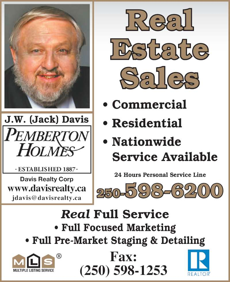 Davis Realty Corp (250-598-6200) - Display Ad - J.W. (Jack) Davis ? Commercial ? Residential ? Nationwide   Service Available Real Full Service ? Full Focused Marketing ? Full Pre-Market Staging & Detailing Real Estate Sales 24 Hours Personal Service Line Fax: (250) 598-1253 www.davisrealty.ca 250-598-6200 Davis Realty Corp
