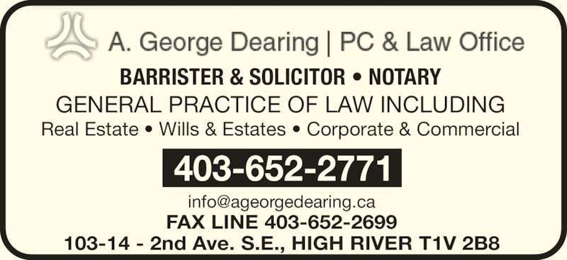 A George Dearing Professional Corp (403-652-2771) - Display Ad - FAX LINE 403-652-2699 103-14 - 2nd Ave. S.E., HIGH RIVER T1V 2B8 403-652-2771 BARRISTER & SOLICITOR ? NOTARY GENERAL PRACTICE OF LAW INCLUDING Real Estate ? Wills & Estates ? Corporate & Commercial