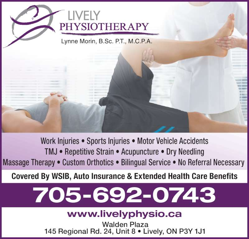 Lively Physiotherapy (705-692-0743) - Display Ad - Walden Plaza 145 Regional Rd. 24, Unit 8 ? Lively, ON P3Y 1J1 705-692-0743 Covered By WSIB, Auto Insurance & Extended Health Care Benefits www.livelyphysio.ca Work Injuries ? Sports Injuries ? Motor Vehicle Accidents TMJ ? Repetitive Strain ? Acupuncture ? Dry Needling Massage Therapy ? Custom Orthotics ? Bilingual Service ? No Referral Necessary