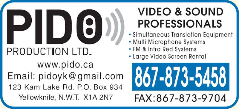 Pido Production Ltd (867-873-5458) - Display Ad - ? Simultaneous Translation Equipment ? Multi Microphone Systems ? FM & Infra Red Systems ? Large Video Screen Rental  FAX:867-873-9704 867-873-5458123 Kam Lake Rd. P.O. Box 934 Yellowknife, N.W.T.  X1A 2N7 www.pido.ca VIDEO & SOUND PROFESSIONALS