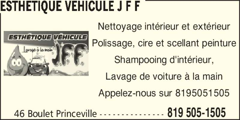 Esthétique Véhicule J F F (819-505-1505) - Annonce illustrée======= - Nettoyage int?rieur et ext?rieur Polissage, cire et scellant peinture Shampooing d'int?rieur, Lavage de voiture ? la main Appelez-nous sur 8195051505 46 Boulet Princeville - - - - - - - - - - - - - - - 819 505-1505 ESTHETIQUE VEHICULE J F F