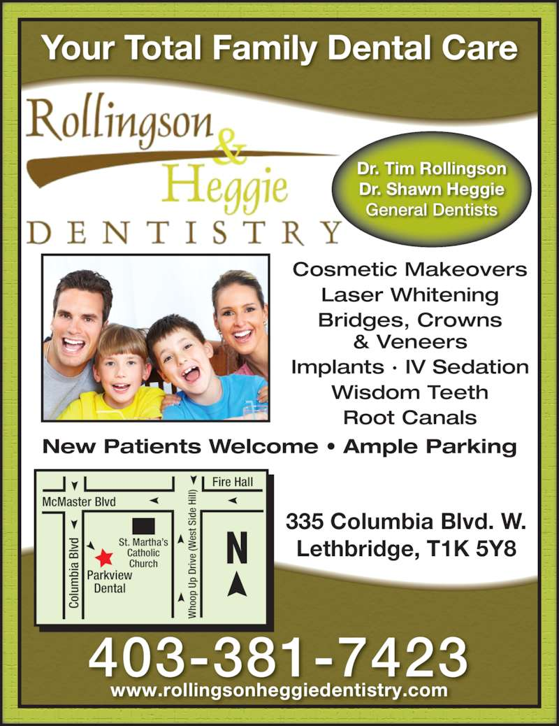Rollingson & Heggie Dentistry (4033817423) - Display Ad - ho op  U p  Co lu bi a  Dr iv e  Bl vd (W es t S id e  Hi ll) Parkview Dental McMaster Blvd St. Martha?s Catholic Church Dr. Tim Rollingson Dr. Shawn Heggie General Dentists & Veneers Implants ? IV Sedation Wisdom Teeth Root Canals Your Total Family Dental Care New Patients Welcome ? Ample Parking 335 Columbia Blvd. W. Lethbridge, T1K 5Y8 403-381-7423 www.rollingsonheggiedentistry.com Cosmetic Makeovers Laser Whitening Bridges, Crowns Fire Hall