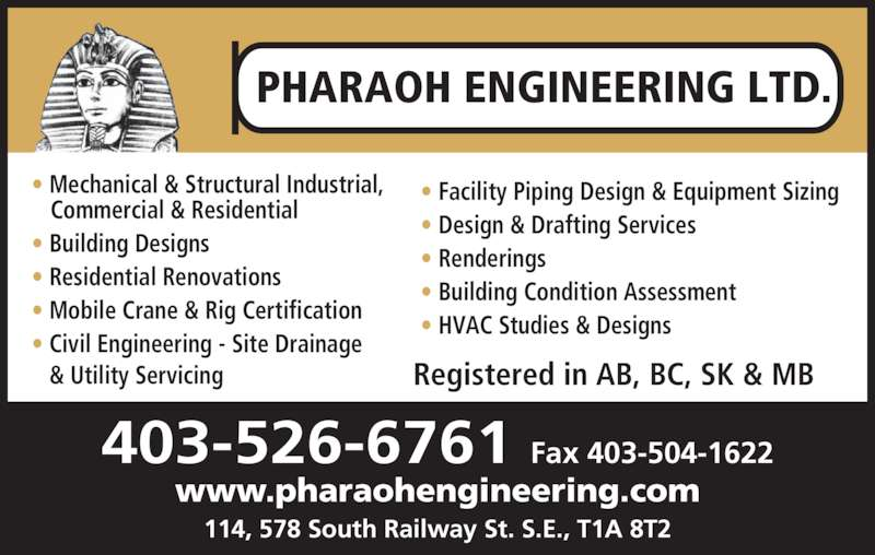 Pharaoh Engineering Ltd (403-526-6761) - Display Ad - Registered in AB, BC, SK & MB PHARAOH ENGINEERING LTD. 403-526-6761 Fax 403-504-1622 www.pharaohengineering.com 114, 578 South Railway St. S.E., T1A 8T2 ? Mechanical & Structural Industrial, Commercial & Residential ? Building Designs ? Residential Renovations ? Mobile Crane & Rig Certification ? Civil Engineering - Site Drainage  & Utility Servicing ? Facility Piping Design & Equipment Sizing ? HVAC Studies & Designs ? Design & Drafting Services  ? Renderings ? Building Condition Assessment