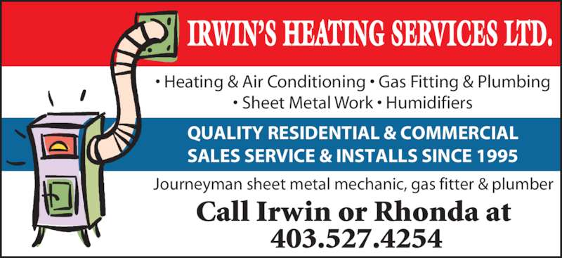 Irwin's Heating Service (403-527-4254) - Display Ad - Call Irwin or Rhonda at  403.527.4254 Journeyman sheet metal mechanic, gas fitter & plumber • Heating & Air Conditioning • Gas Fitting & Plumbing • Sheet Metal Work • Humidifiers IRWIN'S HEATING SERVICES LTD. QUALITY RESIDENTIAL & COMMERCIAL SALES SERVICE & INSTALLS SINCE 1995