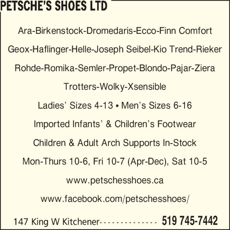 Petsche's Shoes Ltd (519-745-7442) - Display Ad - Geox-Haflinger-Helle-Joseph Seibel-Kio Trend-Rieker Rohde-Romika-Semler-Propet-Blondo-Pajar-Ziera Trotters-Wolky-Xsensible Ladies? Sizes 4-13 ? Men?s Sizes 6-16 Imported Infants? & Children?s Footwear Children & Adult Arch Supports In-Stock Mon-Thurs 10-6, Fri 10-7 (Apr-Dec), Sat 10-5 www.petschesshoes.ca www.facebook.com/petschesshoes/ PETSCHE?S SHOES LTD 147 King W Kitchener- - - - - - - - - - - - - - 519 745-7442 Ara-Birkenstock-Dromedaris-Ecco-Finn Comfort Geox-Haflinger-Helle-Joseph Seibel-Kio Trend-Rieker Rohde-Romika-Semler-Propet-Blondo-Pajar-Ziera Trotters-Wolky-Xsensible Ladies? Sizes 4-13 ? Men?s Sizes 6-16 Imported Infants? & Children?s Footwear Children & Adult Arch Supports In-Stock Mon-Thurs 10-6, Fri 10-7 (Apr-Dec), Sat 10-5 www.petschesshoes.ca www.facebook.com/petschesshoes/ PETSCHE?S SHOES LTD 147 King W Kitchener- - - - - - - - - - - - - - 519 745-7442 Ara-Birkenstock-Dromedaris-Ecco-Finn Comfort