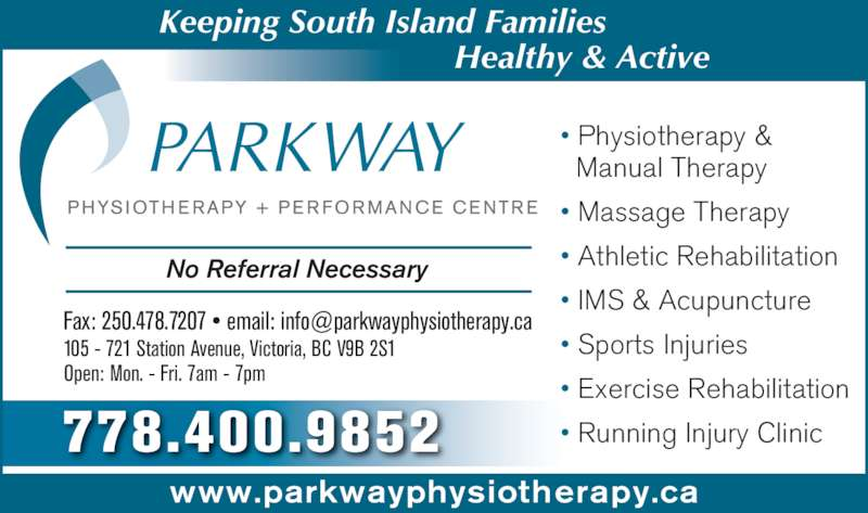 Parkway Physiotherapy & Performance Centre (250-478-7227) - Display Ad - No Referral Necessary 105 - 721 Station Avenue, Victoria, BC V9B 2S1 Open: Mon. - Fri. 7am - 7pm ? Physiotherapy &   Manual Therapy ? Massage Therapy ? Athletic Rehabilitation ? IMS & Acupuncture  ? Sports Injuries ? Exercise Rehabilitation ? Running Injury Clinic    Keeping South Island Families Healthy & Active 778.400.9852 www.parkwayphysiotherapy.ca