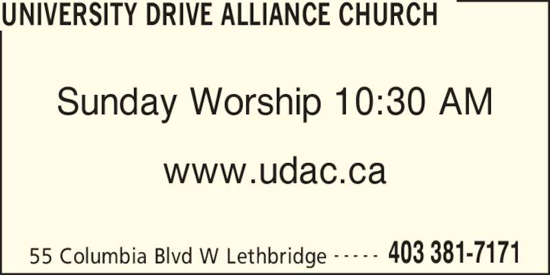 University Drive Alliance Church (403-381-7171) - Display Ad - UNIVERSITY DRIVE ALLIANCE CHURCH 55 Columbia Blvd W Lethbridge 403 381-7171- - - - - Sunday Worship 10:30 AM www.udac.ca