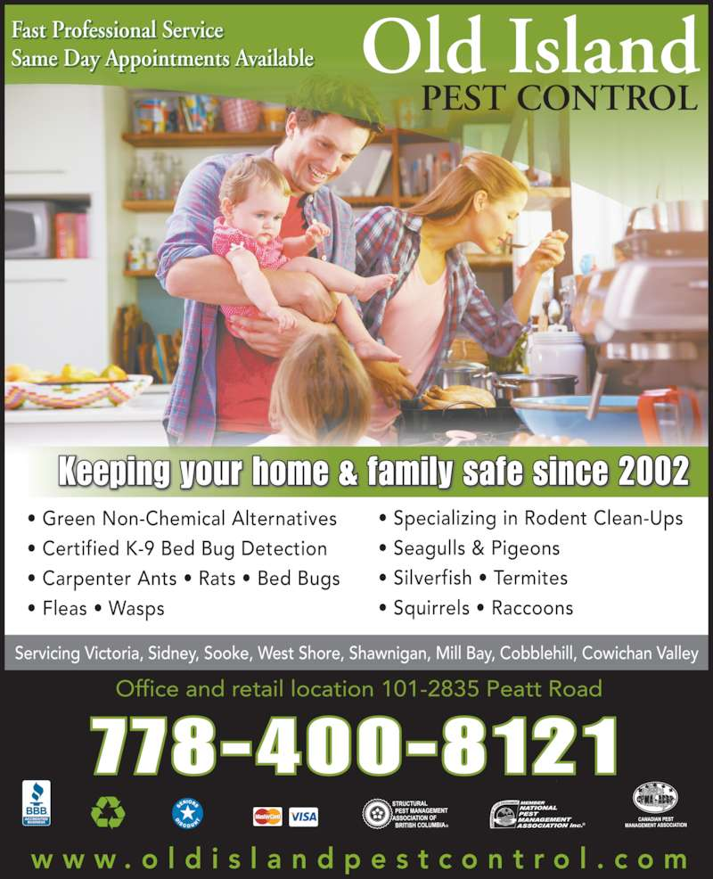Old Island Pest Control (250-920-6267) - Display Ad - Old Island PEST CONTROL w w w . o l d i s l a n d p e s t c o n t r o l . c o m Office and retail location 101-2835 Peatt Road Servicing Victoria, Sidney, Sooke, West Shore, Shawnigan, Mill Bay, Cobblehill, Cowichan Valley Keeping your home & family safe since 2002 ? Green Non-Chemical Alternatives ? Certified K-9 Bed Bug Detection ? Carpenter Ants ? Rats ? Bed Bugs ? Fleas ? Wasps ? Specializing in Rodent Clean-Ups ? Seagulls & Pigeons ? Silverfish ? Termites  ? Squirrels ? Raccoons Fast Professional Service Same Day Appointments Available 778-400-8121 Old Island PEST CONTROL w w w . o l d i s l a n d p e s t c o n t r o l . c o m Office and retail location 101-2835 Peatt Road Servicing Victoria, Sidney, Sooke, West Shore, Shawnigan, Mill Bay, Cobblehill, Cowichan Valley Keeping your home & family safe since 2002 ? Green Non-Chemical Alternatives ? Certified K-9 Bed Bug Detection ? Carpenter Ants ? Rats ? Bed Bugs ? Fleas ? Wasps ? Specializing in Rodent Clean-Ups ? Seagulls & Pigeons ? Silverfish ? Termites  ? Squirrels ? Raccoons Fast Professional Service Same Day Appointments Available 778-400-8121