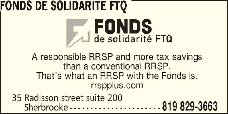 Fonds de solidarité FTQ (514-383-3663) - Display Ad - 35 Radisson street suite 200 Sherbrooke - - - - - - - - - - - - - - - - - - - - - - 819 829-3663 A responsible RRSP and more tax savings than a conventional RRSP. FONDS DE SOLIDARITE FTQ That?s what an RRSP with the Fonds is. rrspplus.com