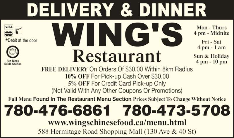 Wing's Restaurant Ltd (780-473-5708) - Display Ad - Restaurant 588 Hermitage Road Shopping Mall (130 Ave & 40 St) www.wingschinesefood.ca/menu.html 780-476-6861  780-473-5708 Mon - Thurs 4 pm - Midnite Fri - Sat 4 pm - 1 am Sun & Holiday 4 pm - 10 pm Full Menu Found In The Restaurant Menu Section Prices Subject To Change Without Notice FREE DELIVERY On Orders Of $30.00 Within 8km Radius 10% OFF For Pick-up Cash Over $30.00 5% OFF For Credit Card Pick-up Only (Not Valid With Any Other Coupons Or Promotions)