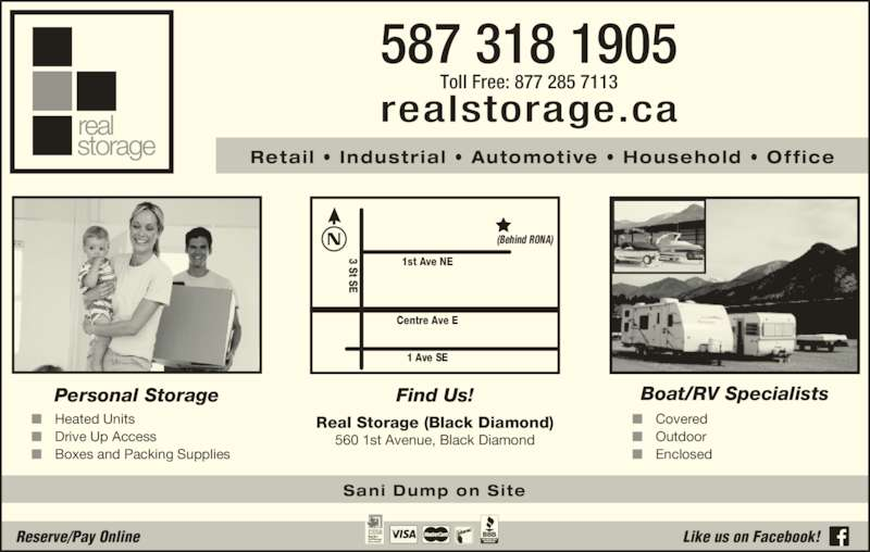 Real Storage (1-866-735-0409) - Display Ad - Boat/RV SpecialistsPersonal Storage 587 318 1905 Toll Free: 877 285 7113 realstorage.ca Retail ? Industrial ? Automotive ? Household ? Of f ice Real Storage (Black Diamond) 560 1st Avenue, Black Diamond ? Heated Units ? Drive Up Access ? Boxes and Packing Supplies ? Covered ? Outdoor ? Enclosed Sani Dump on Site Centre Ave E 1 Ave SE 1st Ave NE 3 St SE Find Us! Reserve/Pay Online Like us on Facebook! (Behind RONA) 3 St SE