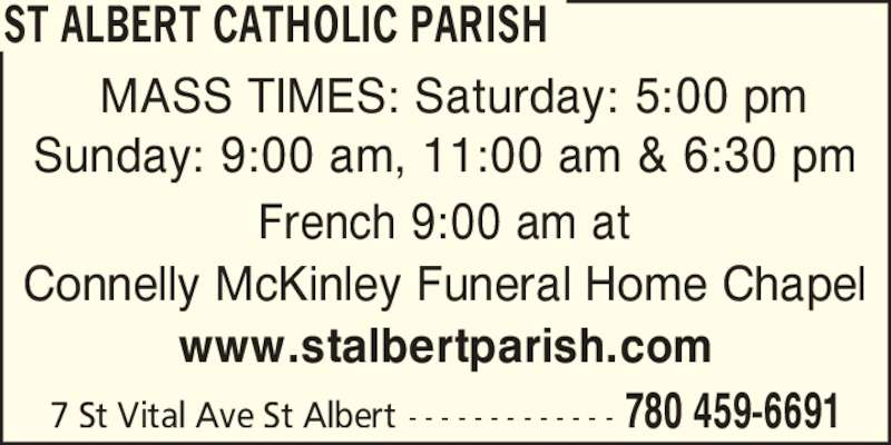 St Albert Catholic Parish (7804596691) - Display Ad - ST ALBERT CATHOLIC PARISH 780 459-66917 St Vital Ave St Albert - - - - - - - - - - - - - MASS TIMES: Saturday: 5:00 pm Sunday: 9:00 am, 11:00 am & 6:30 pm French 9:00 am at Connelly McKinley Funeral Home Chapel www.stalbertparish.com