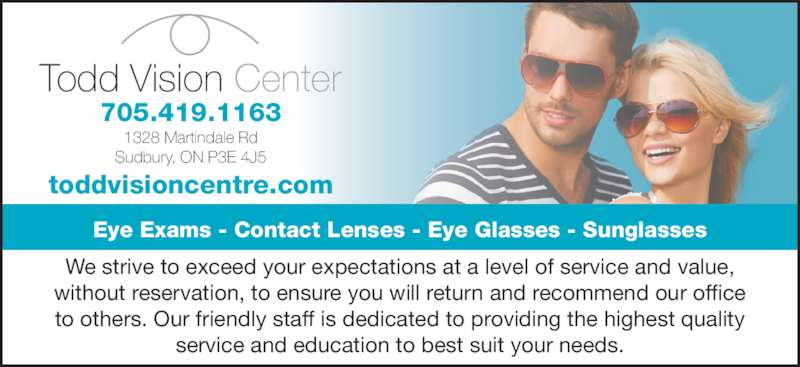 Todd Vision Centre (705-522-8120) - Display Ad - Sudbury, ON P3E 4J5 Todd Vision Center Eye Exams - Contact Lenses - Eye Glasses - Sunglasses 705.419.1163 We strive to exceed your expectations at a level of service and value,  without reservation, to ensure you will return and recommend our office  to others. Our friendly staff is dedicated to providing the highest quality  service and education to best suit your needs. toddvisioncentre.com 1328 Martindale Rd