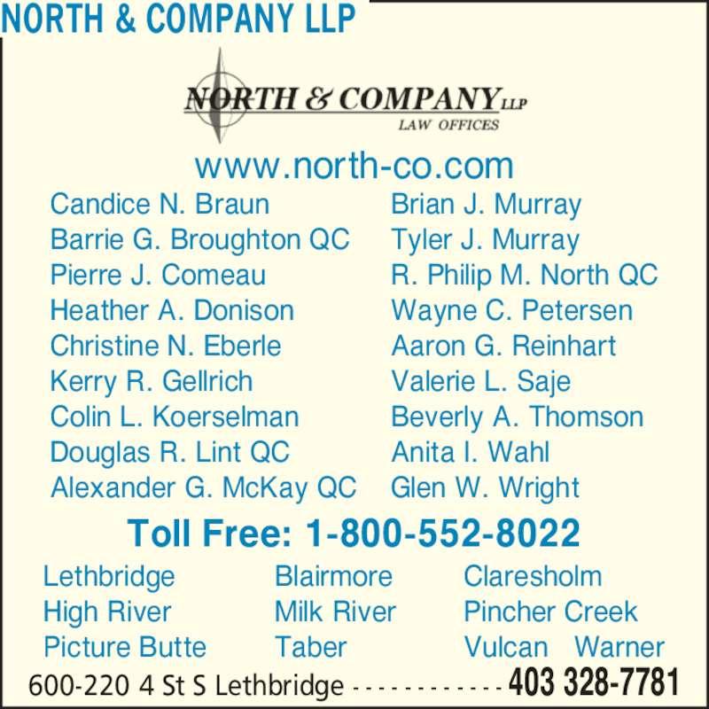 North & Company (403-328-7781) - Display Ad - High River Picture Butte Blairmore Milk River Taber Claresholm Pincher Creek Vulcan   Warner R. Philip M. North QC Wayne C. Petersen Aaron G. Reinhart NORTH & COMPANY LLP 600-220 4 St S Lethbridge - - - - - - - - - - - - 403 328-7781 Candice N. Braun Barrie G. Broughton QC Pierre J. Comeau Heather A. Donison Christine N. Eberle Kerry R. Gellrich Colin L. Koerselman Douglas R. Lint QC Alexander G. McKay QC Brian J. Murray Tyler J. Murray Beverly A. Thomson Anita I. Wahl Glen W. Wright www.north-co.com Toll Free: 1-800-552-8022 Lethbridge Valerie L. Saje