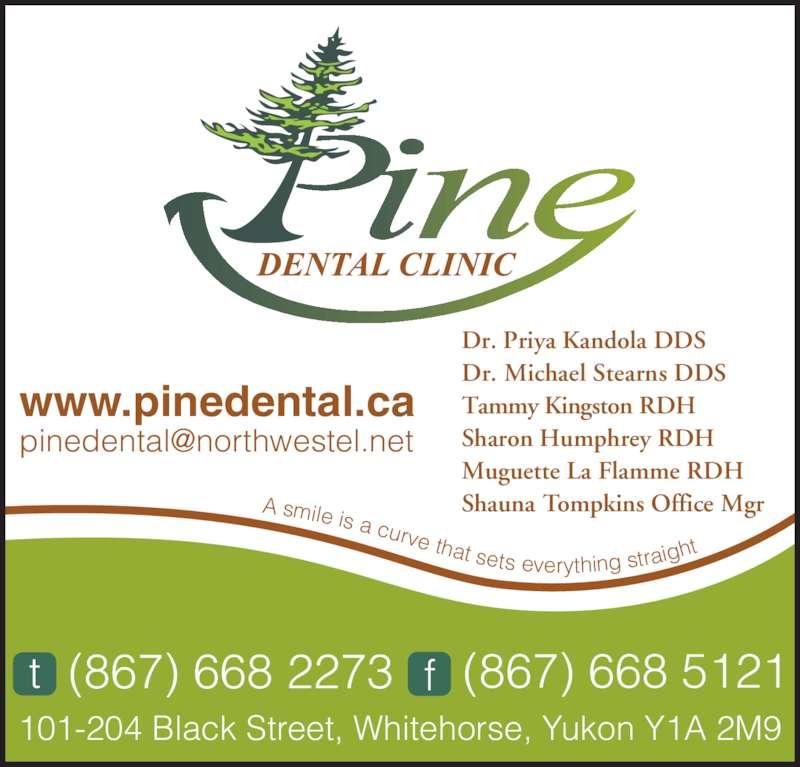 Pine Dental Clinic (867-668-2273) - Display Ad - Shauna Tompkins Office Mgr 101-204 Black Street, Whitehorse, Yukon Y1A 2M9 www.pinedental.ca A smile is a curve that sets everything straig ht (867) 668 2273t (867) 668 5121f Dr. Priya Kandola DDS Dr. Michael Stearns DDS Tammy Kingston RDH Sharon Humphrey RDH Muguette La Flamme RDH
