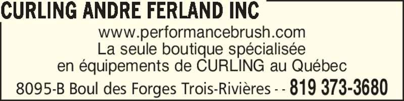 Curling André Ferland Inc (819-373-3680) - Annonce illustrée======= - La seule boutique sp?cialis?e en ?quipements de CURLING au Qu?bec CURLING ANDRE FERLAND INC 8095-B Boul des Forges Trois-Rivi?res 819 373-3680- - www.performancebrush.com