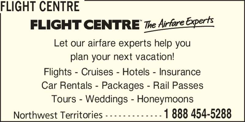 Flight Centre (1-888-454-5288) - Display Ad - FLIGHT CENTRE Northwest Territories - - - - - - - - - - - - - 1 888 454-5288 Let our airfare experts help you plan your next vacation! Flights - Cruises - Hotels - Insurance Car Rentals - Packages - Rail Passes Tours - Weddings - Honeymoons