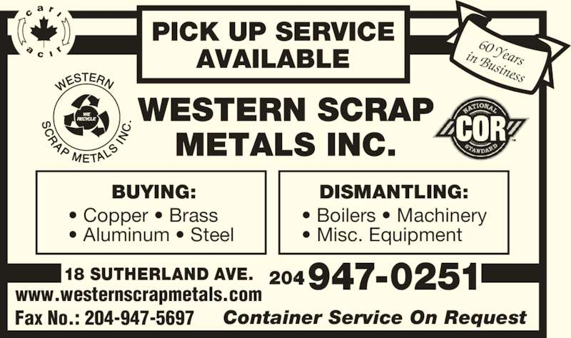 Western Scrap Metals Inc (204-947-0251) - Display Ad - PICK UP SERVICE AVAILABLE BUYING: ? Copper ? Brass ? Aluminum ? Steel DISMANTLING: ? Boilers ? Machinery ? Misc. Equipment  947-0251 Fax No.: 204-947-5697 Container Service On Request 60 Yearsin Business 18 SUTHERLAND AVE. 204 www.westernscrapmetals.com