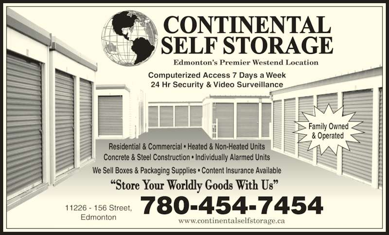 Continental Self Storage (780-454-7454) - Display Ad - www.continentalselfstorage.ca 11226 - 156 Street, Edmonton Edmonton?s Premier Westend Location Computerized Access 7 Days a Week 24 Hr Security & Video Surveillance Residential & Commercial ? Heated & Non-Heated Units Concrete & Steel Construction ? Individually Alarmed Units We Sell Boxes & Packaging Supplies ? Content Insurance Available Family Owned & Operated  780-454-7454