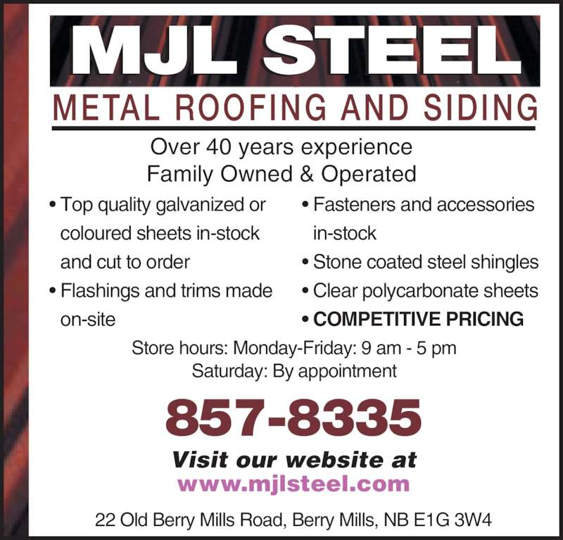 M J L Steel (506-857-8335) - Display Ad - Over 40 years experience Family Owned & Operated 22 Old Berry Mills Road, Berry Mills, NB E1G 3W4 857-8335 www.mjlsteel.com Visit our website at Store hours: Monday-Friday: 9 am - 5 pm Saturday: By appointment ? Top quality galvanized or coloured sheets in-stock and cut to order ? Flashings and trims made on-site ? Fasteners and accessories in-stock ? Stone coated steel shingles ? Clear polycarbonate sheets ? COMPETITIVE PRICING METAL ROOFING AND SIDING MJL STEEL 857-8335 www.mjlsteel.com Visit our website at Store hours: Monday-Friday: 9 am - 5 pm Saturday: By appointment ? Top quality galvanized or coloured sheets in-stock and cut to order ? Flashings and trims made on-site ? Fasteners and accessories in-stock ? Stone coated steel shingles ? Clear polycarbonate sheets ? COMPETITIVE PRICING Over 40 years experience Family Owned & Operated 22 Old Berry Mills Road, Berry Mills, NB E1G 3W4 METAL ROOFING AND SIDING MJL STEEL