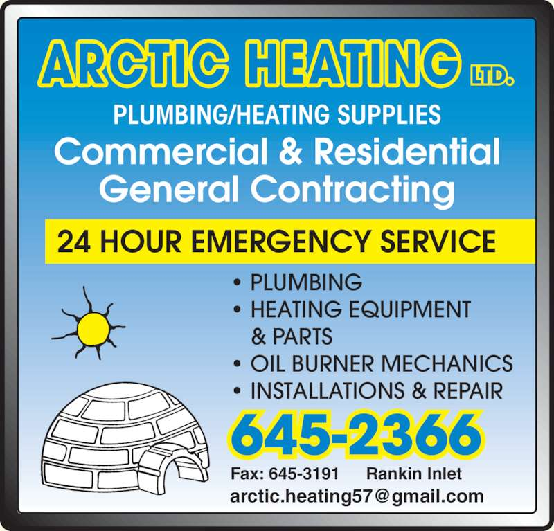 Arctic Heating (867-645-2366) - Display Ad - ? PLUMBING ? HEATING EQUIPMENT & PARTS ? OIL BURNER MECHANICS ? INSTALLATIONS & REPAIR PLUMBING/HEATING SUPPLIES ARCTIC HEATING LTD. Commercial & Residential General Contracting 24 HOUR EMERGENCY SERVICE Fax: 645-3191 Rankin Inlet 645-2366