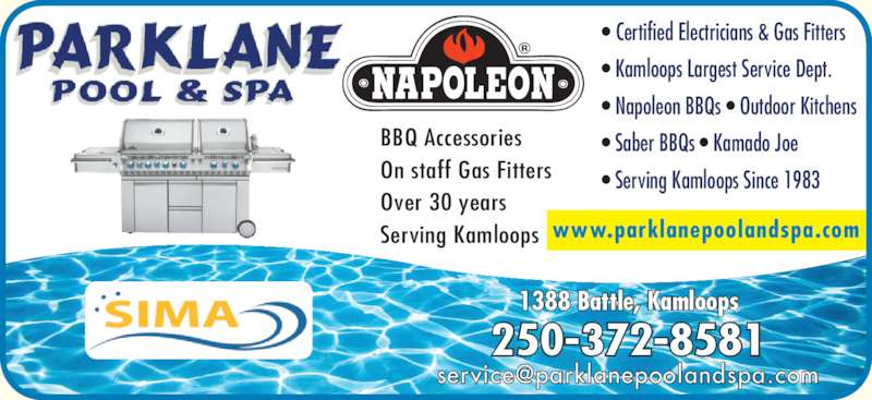 Parklane Pool & Spa (250-372-8581) - Display Ad - www.parklanepoolandspa.com 250-372-8581 1388 Battle, Kamloops ? Certified Electricians & Gas Fitters ? Kamloops Largest Service Dept. ? Napoleon BBQs ? Outdoor Kitchens ? Saber BBQs ? Kamado Joe ? Serving Kamloops Since 1983 BBQ Accessories On staff Gas Fitters Over 30 years Serving Kamloops www.parklanepoolandspa.com 250-372-8581 1388 Battle, Kamloops ? Certified Electricians & Gas Fitters ? Kamloops Largest Service Dept. ? Napoleon BBQs ? Outdoor Kitchens ? Saber BBQs ? Kamado Joe ? Serving Kamloops Since 1983 BBQ Accessories On staff Gas Fitters Over 30 years Serving Kamloops