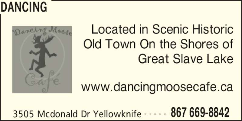 Dancing Moose Café (867-669-8842) - Display Ad - DANCING 3505 Mcdonald Dr Yellowknife 867 669-8842- - - - - Located in Scenic Historic Old Town On the Shores of Great Slave Lake www.dancingmoosecafe.ca DANCING 3505 Mcdonald Dr Yellowknife 867 669-8842- - - - - Located in Scenic Historic Old Town On the Shores of Great Slave Lake www.dancingmoosecafe.ca