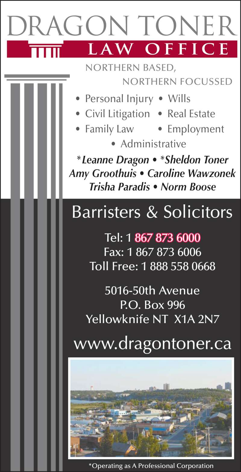 Dragon Toner Law Office (867-873-6000) - Display Ad - ?  Civil Litigation   ?  Real Estate   ?  Personal Injury  ?  Wills   ?  Family Law         ?  Employment  *Leanne Dragon ? *Sheldon Toner Amy Groothuis ? Caroline Wawzonek Trisha Paradis ? Norm Boose 5016-50th Avenue P.O. Box 996 Yellowknife NT  X1A 2N7 *Operating as A Professional Corporation Tel: 1 867 873 6000 Fax: 1 867 873 6006 Toll Free: 1 888 558 0668 ?  Administrative