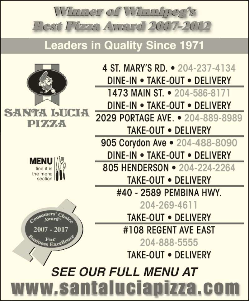 Santa Lucia Pizza (204-237-4134) - Display Ad - Leaders in Quality Since 1971 Winner of Winnipeg?s Best Pizza Award 2007-2012 SEE OUR FULL MENU AT 4 ST. MARY?S RD. ? 204-237-4134 DINE-IN ? TAKE-OUT ? DELIVERY 1473 MAIN ST. ? 204-586-8171 DINE-IN ? TAKE-OUT ? DELIVERY 2029 PORTAGE AVE. ? 204-889-8989 TAKE-OUT ? DELIVERY 905 Corydon Ave ? 204-488-8090 DINE-IN ? TAKE-OUT ? DELIVERY 805 HENDERSON ? 204-224-2264 TAKE-OUT ? DELIVERY #40 - 2589 PEMBINA HWY. 204-269-4611 TAKE-OUT ? DELIVERY #108 REGENT AVE EAST 204-888-5555 TAKE-OUT ? DELIVERY 2007 - 2017 find it in the menu section MENU
