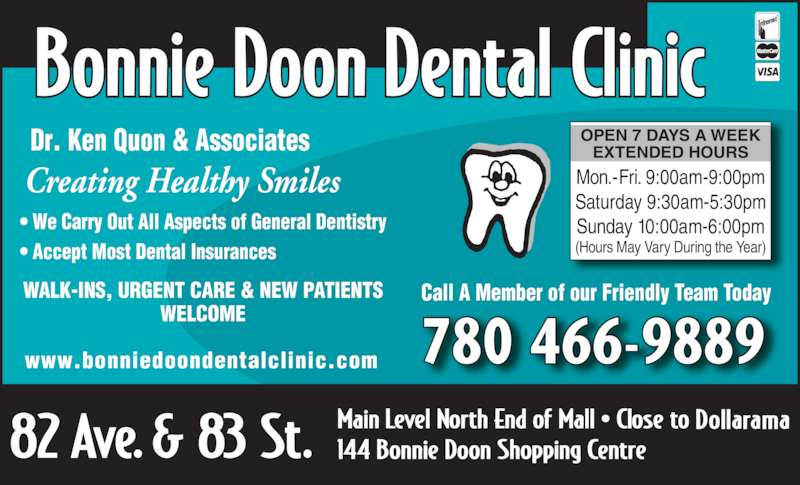 Bonnie Doon Dental Clinic (780-466-9889) - Display Ad - 780 466-9889www.bonniedoondentalclinic.com WALK-INS, URGENT CARE & NEW PATIENTS WELCOME Creating Healthy Smiles Dr. Ken Quon & Associates ? We Carry Out All Aspects of General Dentistry ? Accept Most Dental Insurances  OPEN 7 DAYS A WEEK EXTENDED HOURS Mon.-Fri. 9:00am-9:00pm Saturday 9:30am-5:30pm Sunday 10:00am-6:00pm (Hours May Vary During the Year) Call A Member of our Friendly Team Today