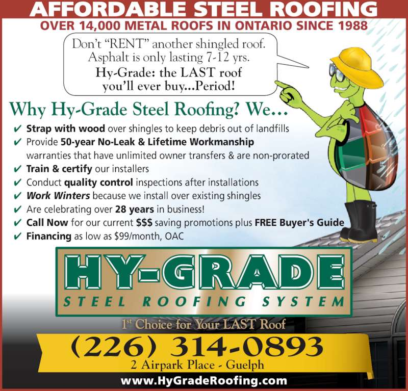 Hy-Grade Roofing Systems Ltd (519-836-8170) - Display Ad - (226) 314-0893 2 Airpark Place - Guelph ? Strap with wood over shingles to keep debris out of landfills ? Provide 50-year No-Leak & Lifetime Workmanship  warranties that have unlimited owner transfers & are non-prorated ? Train & certify our installers ? Conduct quality control inspections after installations ? Work Winters because we install over existing shingles ? Are celebrating over 28 years in business! ? Call Now for our current $$$ saving promotions plus FREE Buyer's Guide ? Financing as low as $99/month, OAC AFFORDABLE STEEL ROOFING OVER 14,000 METAL ROOFS IN ONTARIO SINCE 1988 www.HyGradeRoofing.com Don?t ?RENT? another shingled roof. Asphalt is only lasting 7-12 yrs. Hy-Grade: the LAST roof you?ll ever buy...Period!