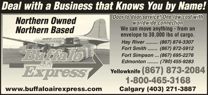 Buffalo Air Express (867-873-2084) - Display Ad - Calgary (403) 271-3887www.buffaloairexpress.com Door to door service! One low cost with worldwide connection We can move anything - from an envelope to 30,000 lbs of cargo.