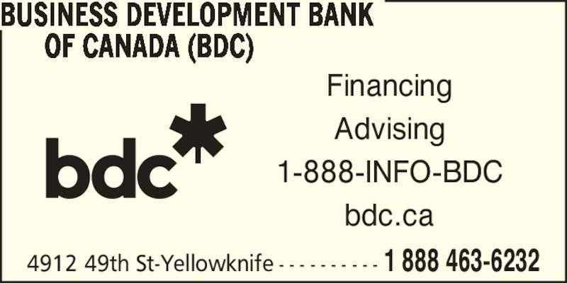 BDC-BusinessDevelopmentBankOfCanada (867-873-3565) - Display Ad - Advising bdc.ca 4912 49th St-Yellowknife - - - - - - - - - - 1 888 463-6232 Financing BUSINESS DEVELOPMENT BANK OF CANADA (BDC) 1-888-INFO-BDC