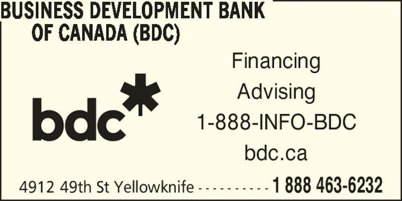 BDC-Business Development Bank Of Canada (867-873-3565) - Display Ad - Financing Advising 1-888-INFO-BDC bdc.ca 4912 49th St Yellowknife - - - - - - - - - - 1 888 463-6232 BUSINESS DEVELOPMENT BANK OF CANADA (BDC)
