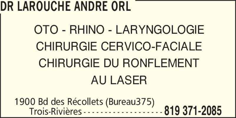Dr André Larouche ORL (819-371-2085) - Annonce illustrée======= - DR LAROUCHE ANDRE ORL 1900 Bd des R?collets (Bureau375) Trois-Rivi?res 819 371-2085- - - - - - - - - - - - - - - - - - - OTO - RHINO - LARYNGOLOGIE CHIRURGIE CERVICO-FACIALE CHIRURGIE DU RONFLEMENT AU LASER