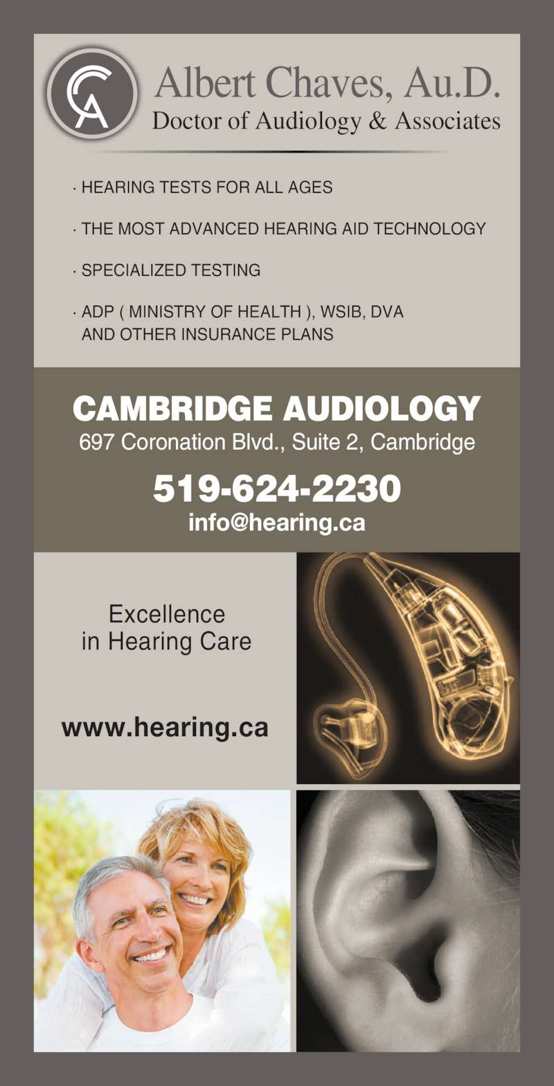 Cambridge Audiology (519-624-2230) - Display Ad - Albert Chaves, Au.D. Doctor of Audiology & Associates Excellence in Hearing Care www.hearing.ca ? HEARING TESTS FOR ALL AGES ? THE MOST ADVANCED HEARING AID TECHNOLOGY ? SPECIALIZED TESTING ? ADP ( MINISTRY OF HEALTH ), WSIB, DVA   AND OTHER INSURANCE PLANS CAMBRIDGE AUDIOLOGY 697 Coronation Blvd., Suite 2, Cambridge 519-624-2230