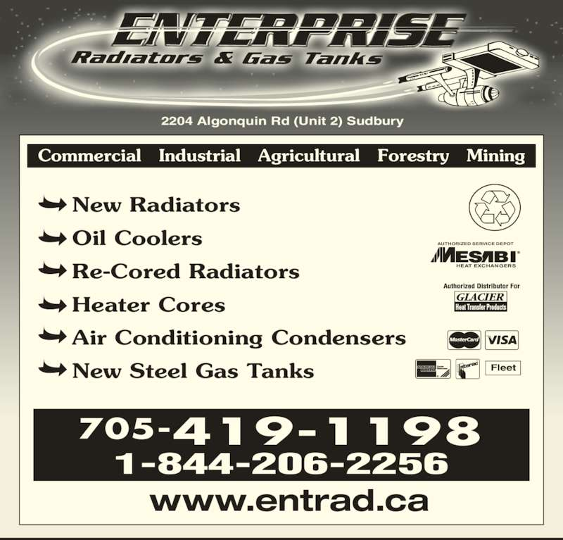 Enterprise Radiators And Heat Transfer Products (705-523-8200) - Display Ad - 1-844-206-2256 www.entrad.ca New Radiators Oil Coolers Re-Cored Radiators 705-419-1198 2204 Algonquin Rd (Unit 2) Sudbury Commercial   Industrial   Agricultural   Forestry   Mining Heater Cores Air Conditioning Condensers New Steel Gas Tanks HEAT EXCHANGERS AUTHORIZED SERVICE DEPOT Fleet