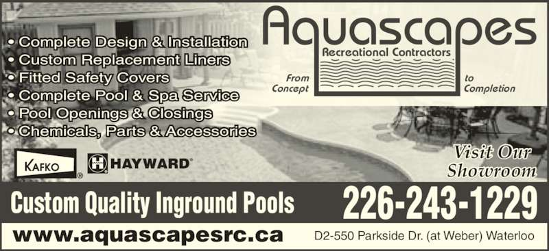Aquascapes Recreational Contractors (519-886-8751) - Display Ad - ? Complete Design & Installation ? Custom Replacement Liners ? Fitted Safety Covers ? Complete Pool & Spa Service ? Pool Openings & Closings ? Chemicals, Parts & Accessories 226-243-1229Custom Quality Inground Pools From Concept to Completion Recreational Contractors Visit Our Showroom D2-550 Parkside Dr. (at Weber) Waterloowww.aquascapesrc.ca