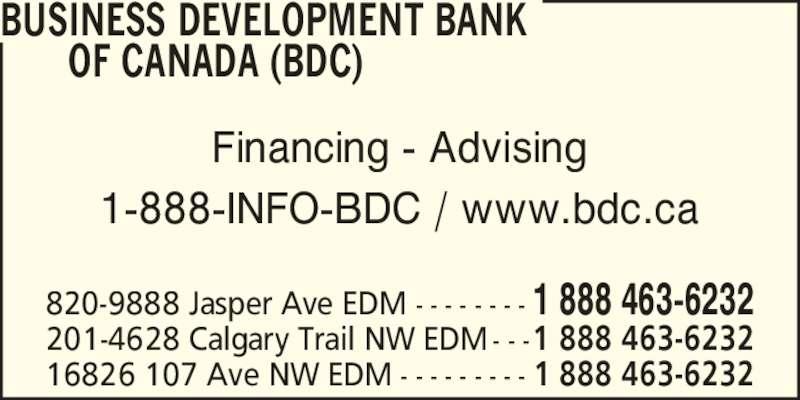 BDC - Business Development Bank of Canada (780-495-2277) - Display Ad - 16826 107 Ave NW EDM - - - - - - - - - 1 888 463-6232 820-9888 Jasper Ave EDM - - - - - - - - 1 888 463-6232 201-4628 Calgary Trail NW EDM - - -1 888 463-6232 Financing - Advising 1-888-INFO-BDC / www.bdc.ca BUSINESS DEVELOPMENT BANK       OF CANADA (BDC)