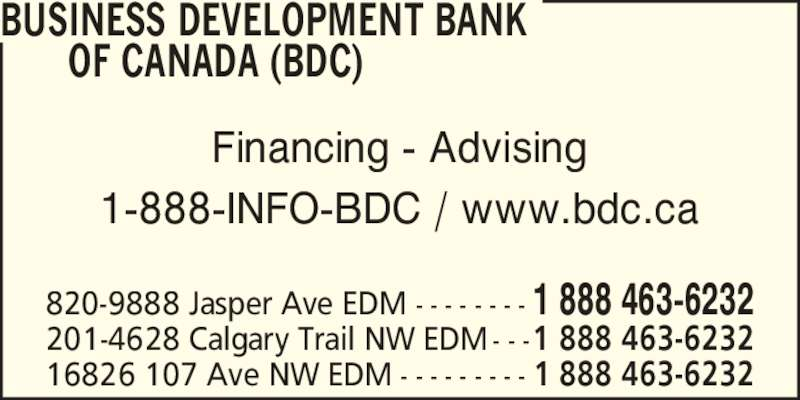 BDC - Business Development Bank of Canada (7804952277) - Display Ad - 16826 107 Ave NW EDM - - - - - - - - - 1 888 463-6232 820-9888 Jasper Ave EDM - - - - - - - - 1 888 463-6232 201-4628 Calgary Trail NW EDM - - -1 888 463-6232 Financing - Advising 1-888-INFO-BDC / www.bdc.ca BUSINESS DEVELOPMENT BANK       OF CANADA (BDC)